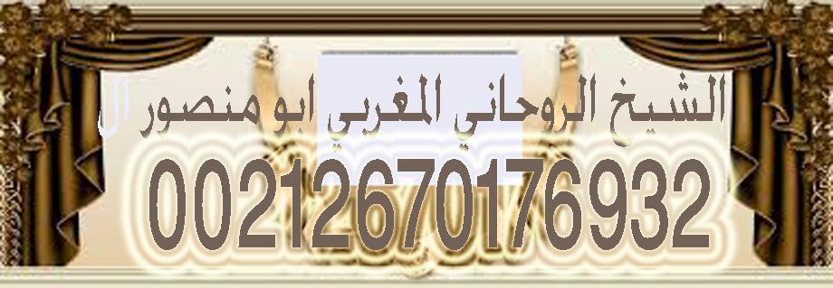 شيخ روحاني مغربي ابو منصور لجلب الحبيب 00212670176932